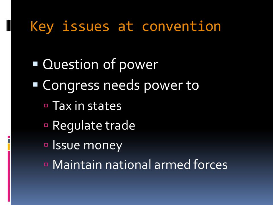 Key issues at convention  Question of power  Congress needs power to  Tax in states  Regulate trade  Issue money  Maintain national armed forces