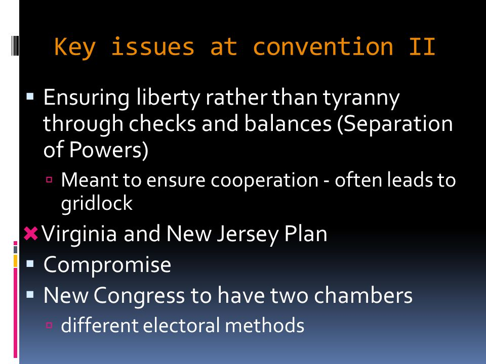 Key issues at convention II  Ensuring liberty rather than tyranny through checks and balances (Separation of Powers)  Meant to ensure cooperation - often leads to gridlock  Virginia and New Jersey Plan  Compromise  New Congress to have two chambers  different electoral methods