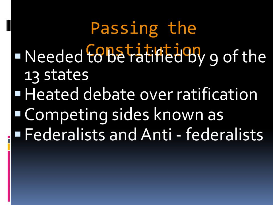 Passing the Constitution  Needed to be ratified by 9 of the 13 states  Heated debate over ratification  Competing sides known as  Federalists and