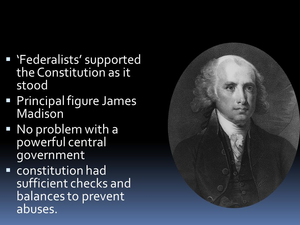  'Federalists' supported the Constitution as it stood  Principal figure James Madison  No problem with a powerful central government  constitution had sufficient checks and balances to prevent abuses.