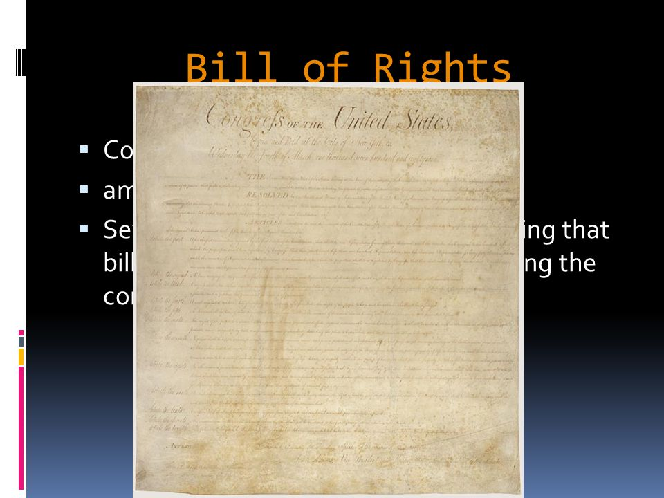 Bill of Rights  Constitution silent on issues of rights  ammunition to Anti-Federalists  Several states ratified on understanding that bill of rights would be passed amending the constitution