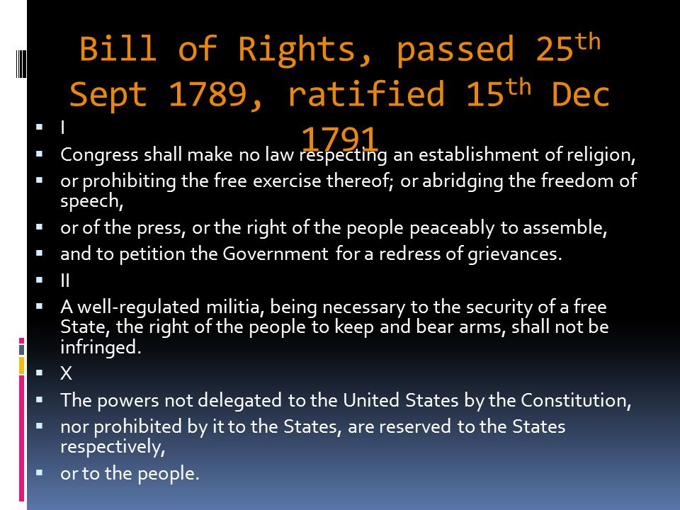 Bill of Rights, passed 25 th Sept 1789, ratified 15 th Dec 1791 II  Congress shall make no law respecting an establishment of religion,  or prohibiting the free exercise thereof; or abridging the freedom of speech,  or of the press, or the right of the people peaceably to assemble,  and to petition the Government for a redress of grievances.