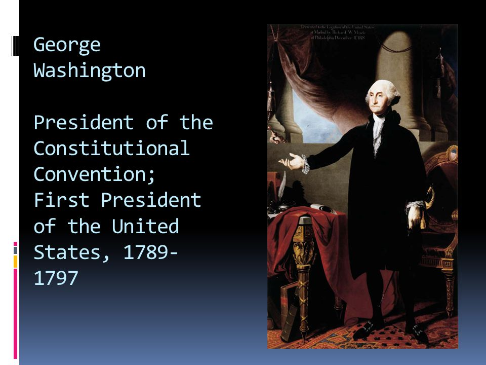 George Washington President of the Constitutional Convention; First President of the United States, 1789- 1797