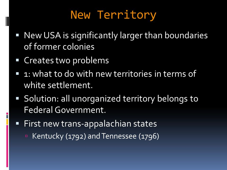 New Territory  New USA is significantly larger than boundaries of former colonies  Creates two problems  1: what to do with new territories in terms of white settlement.