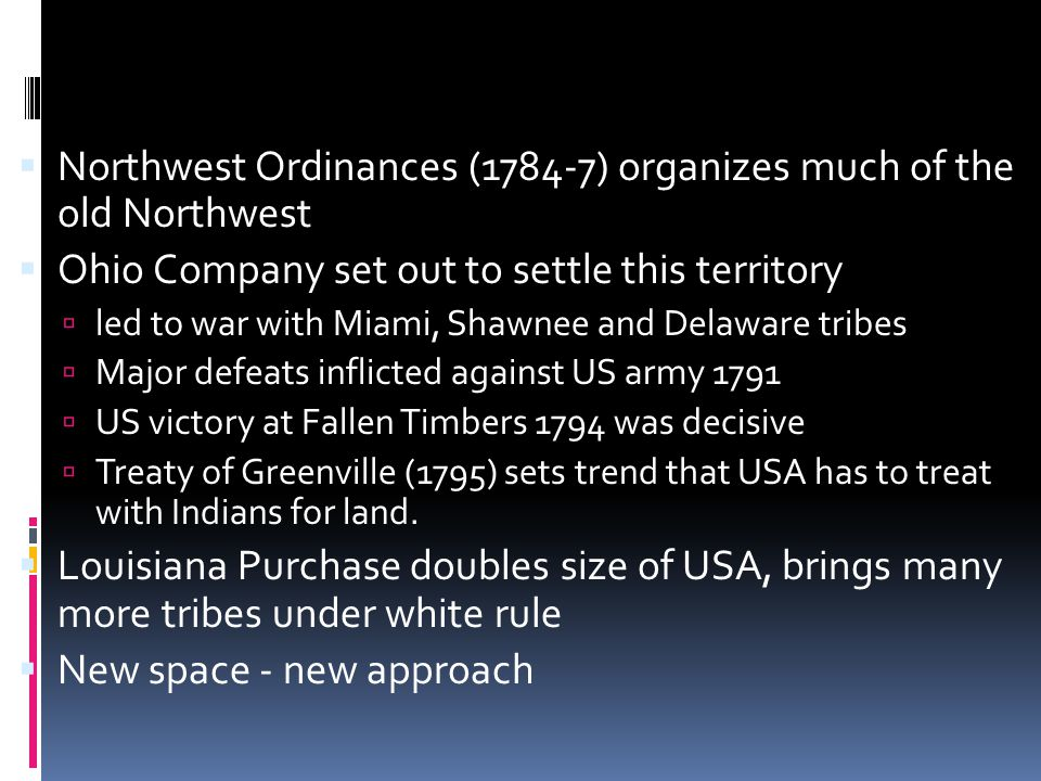  Northwest Ordinances (1784-7) organizes much of the old Northwest  Ohio Company set out to settle this territory  led to war with Miami, Shawnee and Delaware tribes  Major defeats inflicted against US army 1791  US victory at Fallen Timbers 1794 was decisive  Treaty of Greenville (1795) sets trend that USA has to treat with Indians for land.