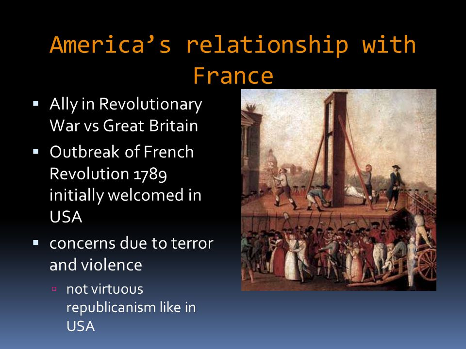 America's relationship with France  Ally in Revolutionary War vs Great Britain  Outbreak of French Revolution 1789 initially welcomed in USA  conce