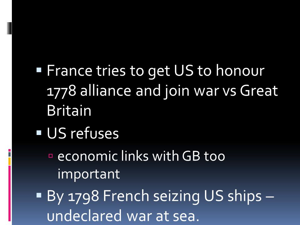  France tries to get US to honour 1778 alliance and join war vs Great Britain  US refuses  economic links with GB too important  By 1798 French seizing US ships – undeclared war at sea.