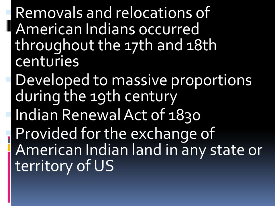  Removals and relocations of American Indians occurred throughout the 17th and 18th centuries  Developed to massive proportions during the 19th century  Indian Renewal Act of 1830  Provided for the exchange of American Indian land in any state or territory of US