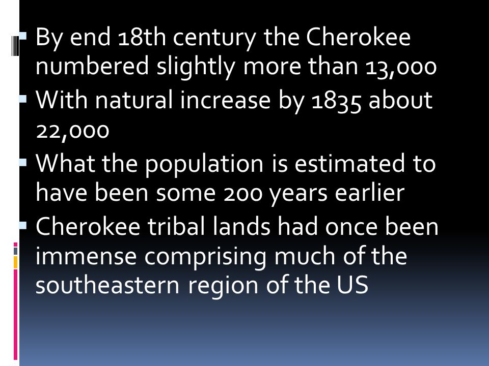  By end 18th century the Cherokee numbered slightly more than 13,000  With natural increase by 1835 about 22,000  What the population is estimated to have been some 200 years earlier  Cherokee tribal lands had once been immense comprising much of the southeastern region of the US