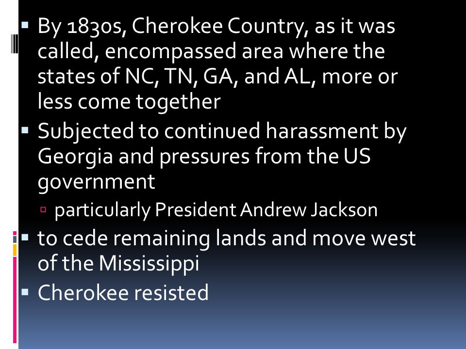  By 1830s, Cherokee Country, as it was called, encompassed area where the states of NC, TN, GA, and AL, more or less come together  Subjected to continued harassment by Georgia and pressures from the US government  particularly President Andrew Jackson  to cede remaining lands and move west of the Mississippi  Cherokee resisted
