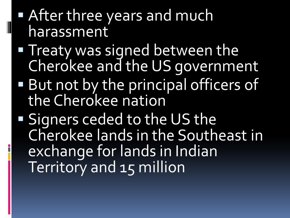  After three years and much harassment  Treaty was signed between the Cherokee and the US government  But not by the principal officers of the Cherokee nation  Signers ceded to the US the Cherokee lands in the Southeast in exchange for lands in Indian Territory and 15 million