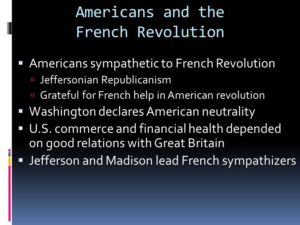 Americans and the French Revolution  Americans sympathetic to French Revolution  Jeffersonian Republicanism  Grateful for French help in American r