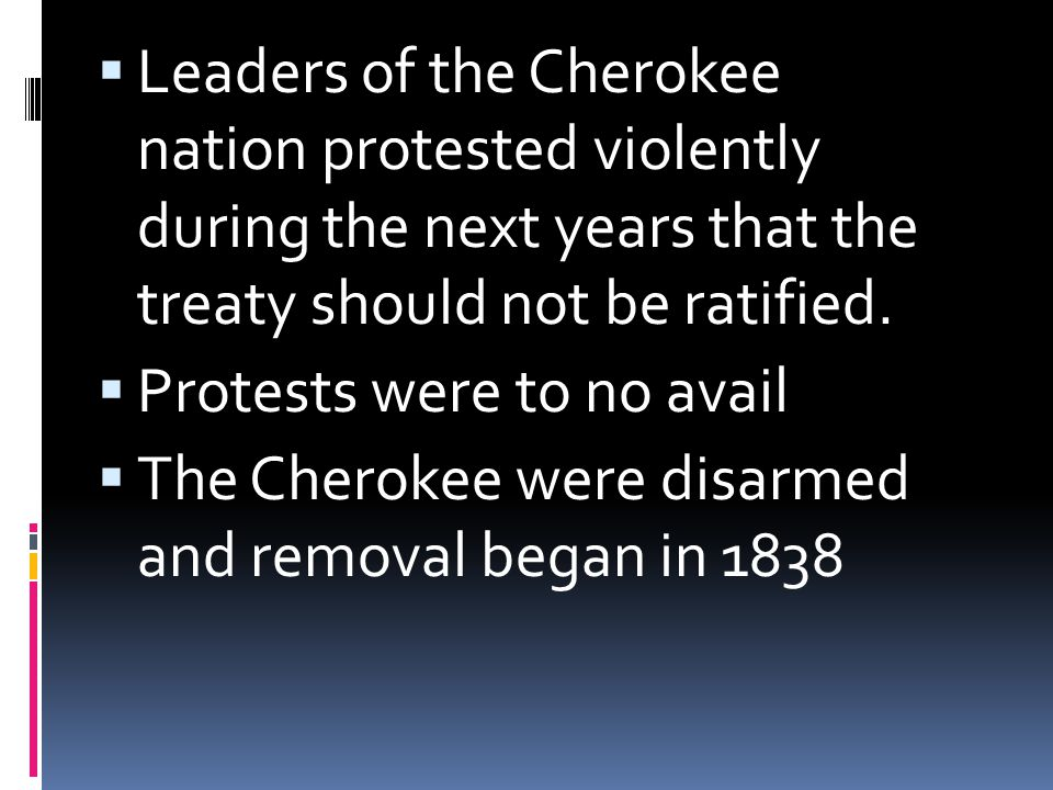  Leaders of the Cherokee nation protested violently during the next years that the treaty should not be ratified.  Protests were to no avail  The C
