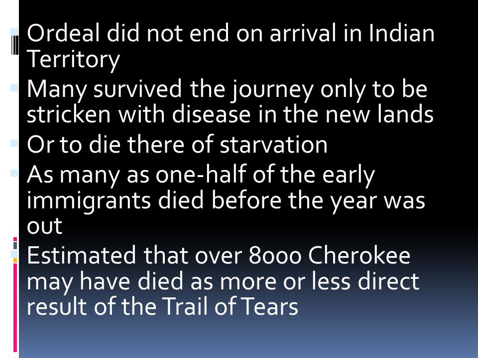  Ordeal did not end on arrival in Indian Territory  Many survived the journey only to be stricken with disease in the new lands  Or to die there of starvation  As many as one-half of the early immigrants died before the year was out  Estimated that over 8000 Cherokee may have died as more or less direct result of the Trail of Tears