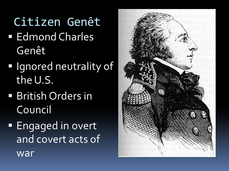 Citizen Genêt  Edmond Charles Genêt  Ignored neutrality of the U.S.  British Orders in Council  Engaged in overt and covert acts of war