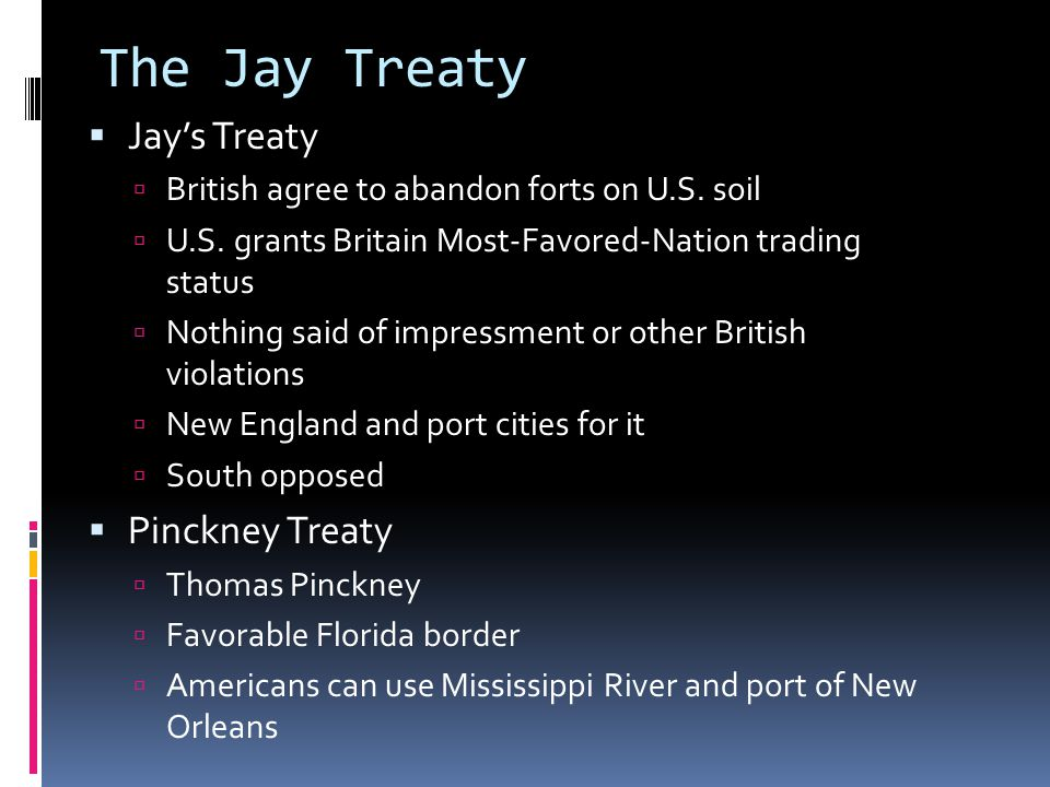 The Jay Treaty  Jay's Treaty  British agree to abandon forts on U.S. soil  U.S. grants Britain Most-Favored-Nation trading status  Nothing said of