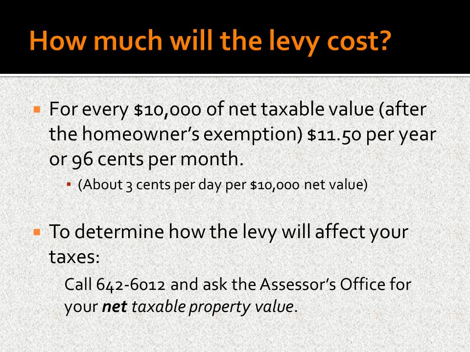  For every $10,000 of net taxable value (after the homeowner's exemption) $11.50 per year or 96 cents per month. ▪ (About 3 cents per day per $10,000