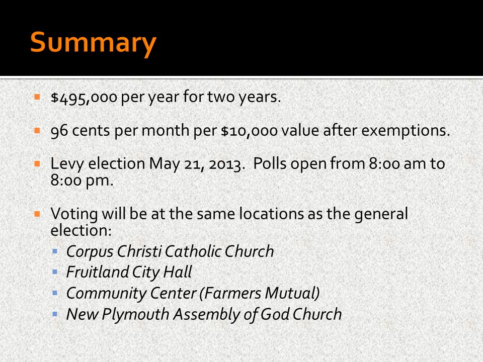  $495,000 per year for two years.  96 cents per month per $10,000 value after exemptions.  Levy election May 21, 2013. Polls open from 8:00 am to 8