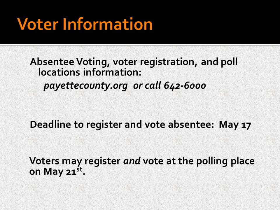 Absentee Voting, voter registration, and poll locations information: payettecounty.org or call 642-6000 Deadline to register and vote absentee: May 17 Voters may register and vote at the polling place on May 21 st.