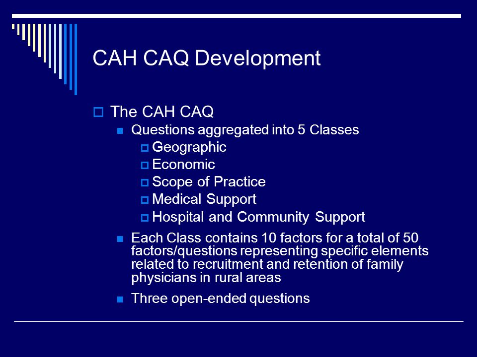 CAH CAQ Development: Class/Factor Examples Geographic Schools Climate Perception of Community Spousal Satisfaction Economic Loan Repayment Competition Part-time Opportunities Signing Bonus Scope of Practice Emergency Care Mental Health Obstetrics Administration Duties Medical support Nursing Workforce Call/practice Coverage Perception of Quality Specialist Availability Hospital and Community Support EMR Welcome & Recruitment Televideo Support Plan for Capital Investment