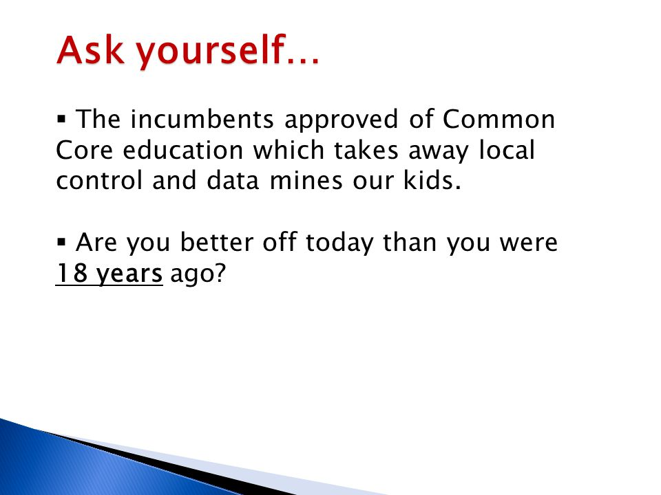 Ask yourself…  The incumbents approved of Common Core education which takes away local control and data mines our kids.