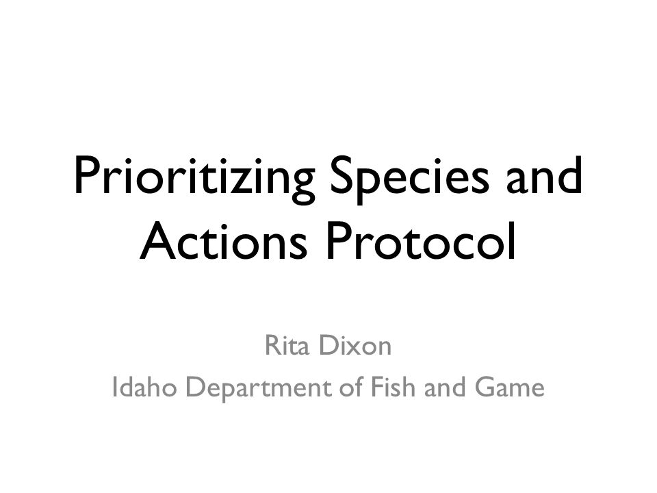 Prioritizing Species and Actions Protocol Rita Dixon Idaho Department of Fish and Game