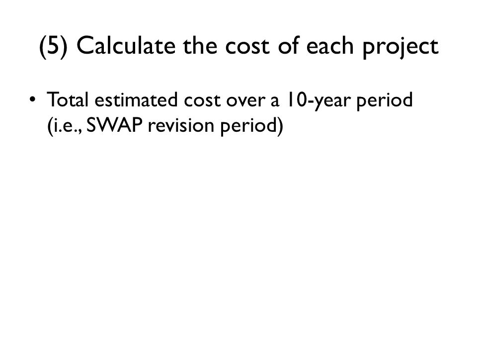 (5) Calculate the cost of each project Total estimated cost over a 10-year period (i.e., SWAP revision period)