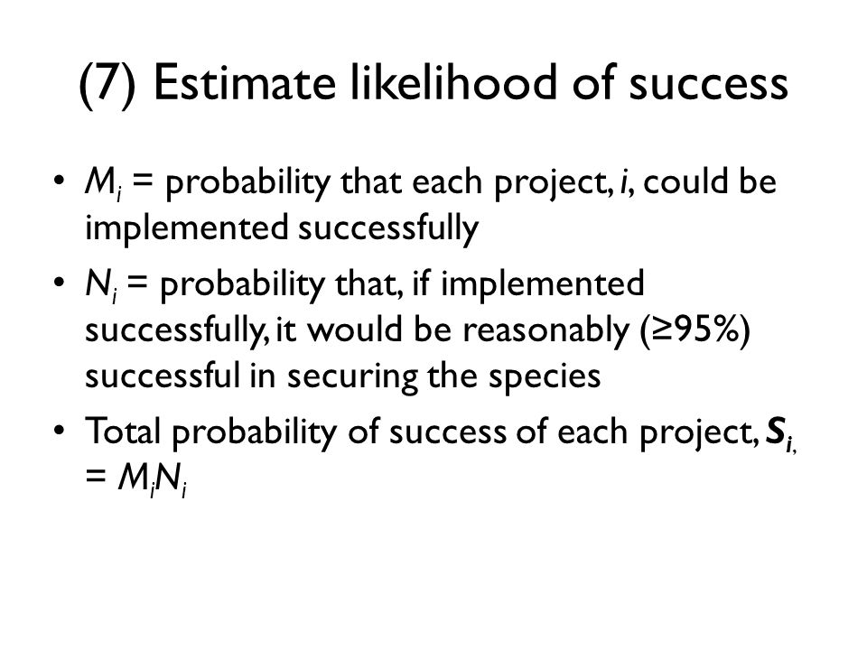 (7) Estimate likelihood of success M i = probability that each project, i, could be implemented successfully N i = probability that, if implemented successfully, it would be reasonably (≥95%) successful in securing the species Total probability of success of each project, S i, = M i N i