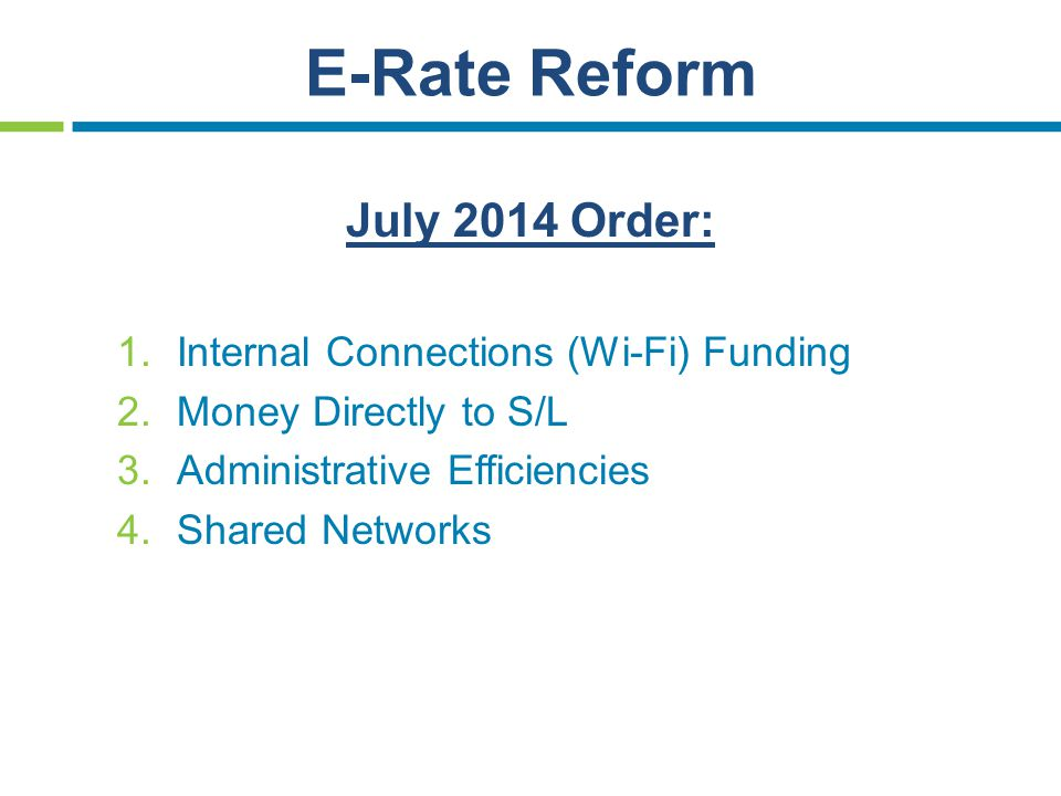 E-Rate Reform July 2014 Order: 1.Internal Connections (Wi-Fi) Funding 2.Money Directly to S/L 3.Administrative Efficiencies 4.Shared Networks