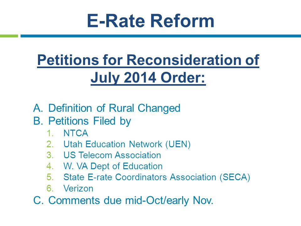E-Rate Reform Petitions for Reconsideration of July 2014 Order: A.Definition of Rural Changed B.Petitions Filed by 1.NTCA 2.Utah Education Network (UEN) 3.US Telecom Association 4.W.