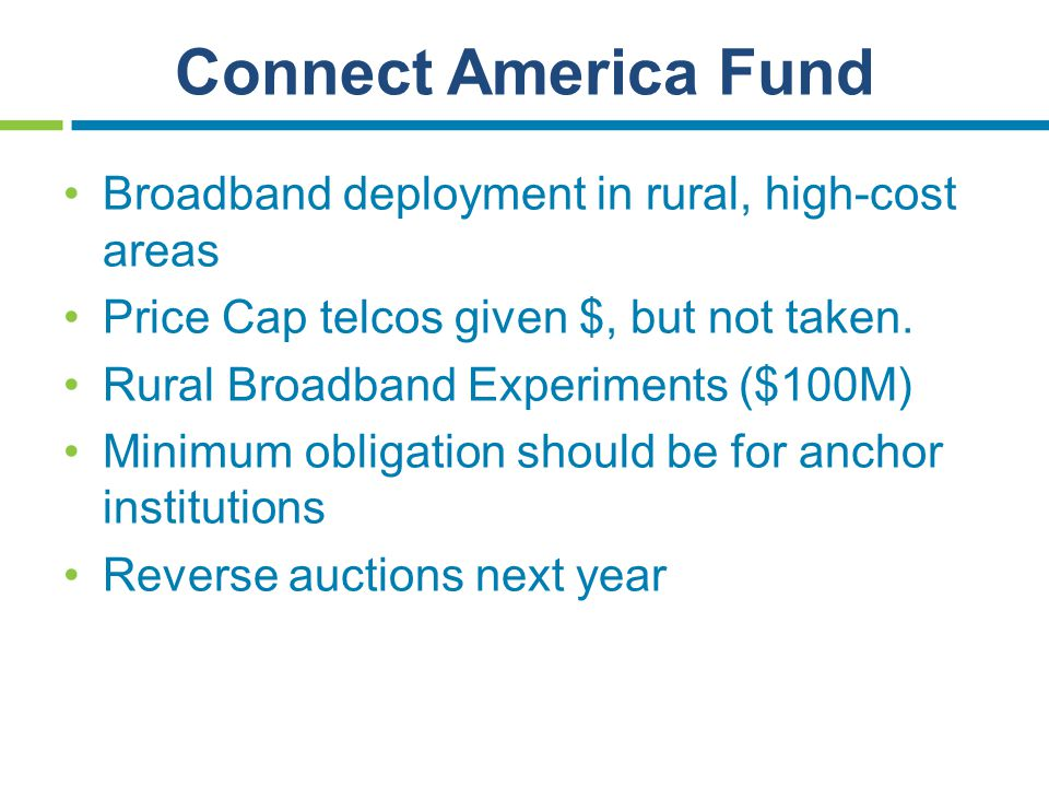 Connect America Fund Broadband deployment in rural, high-cost areas Price Cap telcos given $, but not taken. Rural Broadband Experiments ($100M) Minim