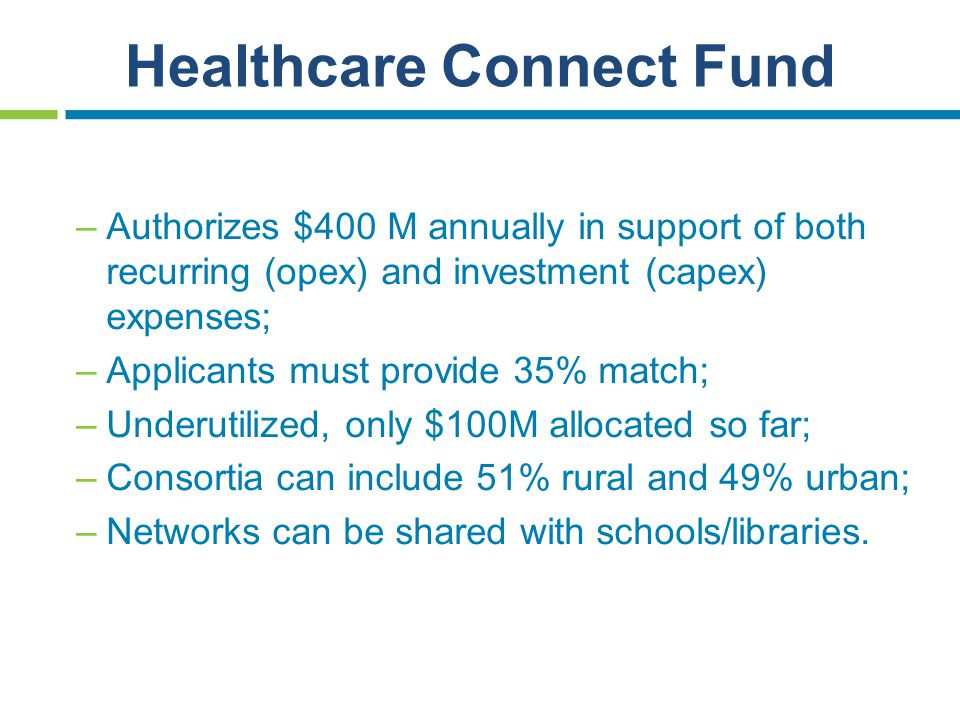 Healthcare Connect Fund –Authorizes $400 M annually in support of both recurring (opex) and investment (capex) expenses; –Applicants must provide 35%