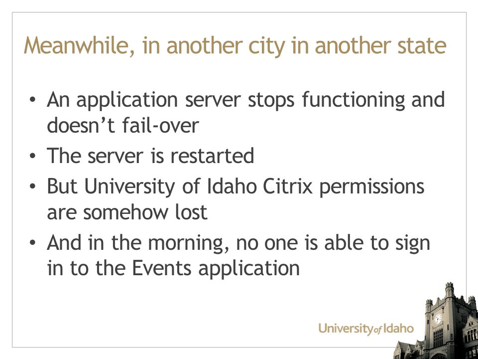 Meanwhile, in another city in another state An application server stops functioning and doesn't fail-over The server is restarted But University of Idaho Citrix permissions are somehow lost And in the morning, no one is able to sign in to the Events application