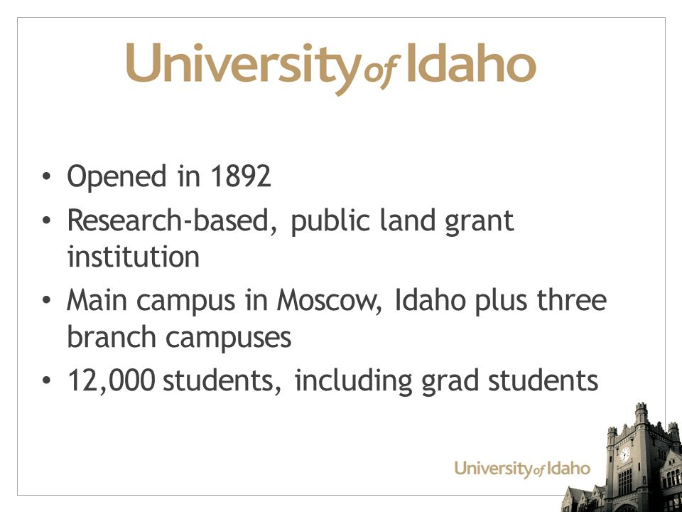Opened in 1892 Research-based, public land grant institution Main campus in Moscow, Idaho plus three branch campuses 12,000 students, including grad students