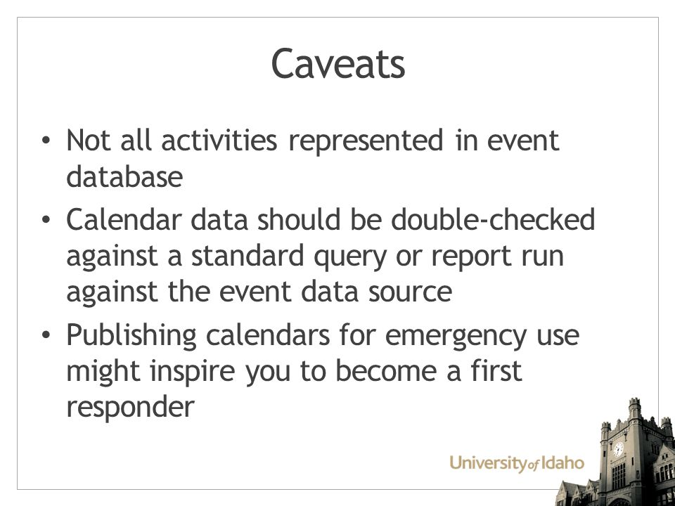 Caveats Not all activities represented in event database Calendar data should be double-checked against a standard query or report run against the event data source Publishing calendars for emergency use might inspire you to become a first responder