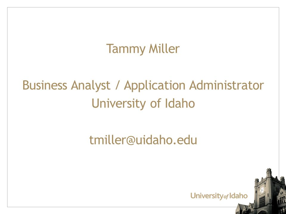 Tammy Miller Business Analyst / Application Administrator University of Idaho tmiller@uidaho.edu