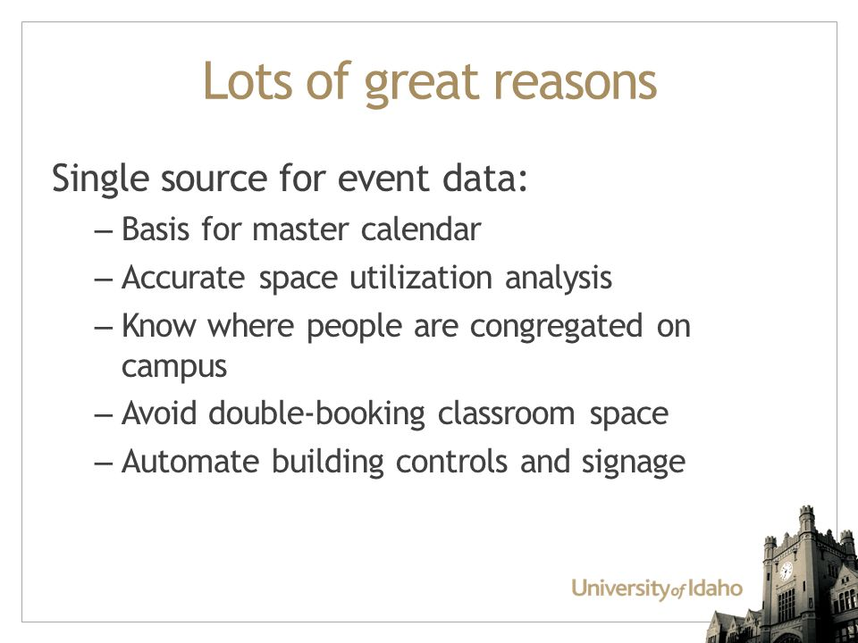 Lots of great reasons Single source for event data: – Basis for master calendar – Accurate space utilization analysis – Know where people are congregated on campus – Avoid double-booking classroom space – Automate building controls and signage