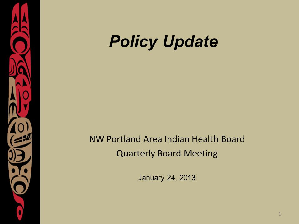 1 Policy Update NW Portland Area Indian Health Board Quarterly Board Meeting January 24, 2013