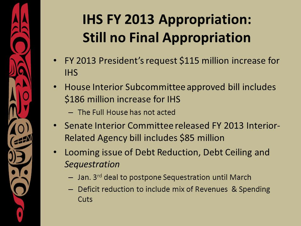 IHS FY 2013 Appropriation: Still no Final Appropriation FY 2013 President's request $115 million increase for IHS House Interior Subcommittee approved bill includes $186 million increase for IHS – The Full House has not acted Senate Interior Committee released FY 2013 Interior- Related Agency bill includes $85 million Looming issue of Debt Reduction, Debt Ceiling and Sequestration – Jan.