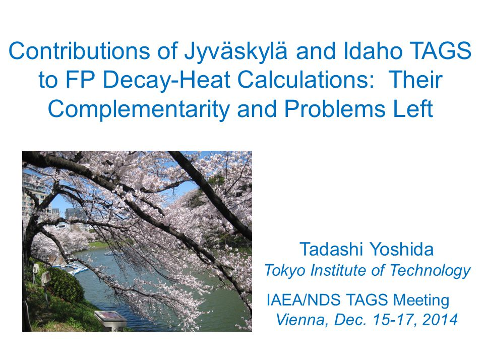 Contributions of Jyväskylä and Idaho TAGS to FP Decay-Heat Calculations: Their Complementarity and Problems Left Tadashi Yoshida Tokyo Institute of Technology IAEA/NDS TAGS Meeting Vienna, Dec.