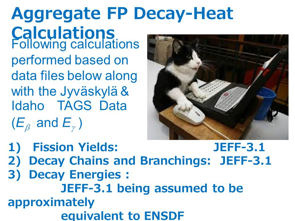 1) Fission Yields: JEFF-3.1 2) Decay Chains and Branchings: JEFF-3.1 3) Decay Energies : JEFF-3.1 being assumed to be approximately equivalent to ENSDF Following calculations performed based on data files below along with the Jyväskylä & Idaho TAGS Data (E  and E  ) Aggregate FP Decay-Heat Calculations