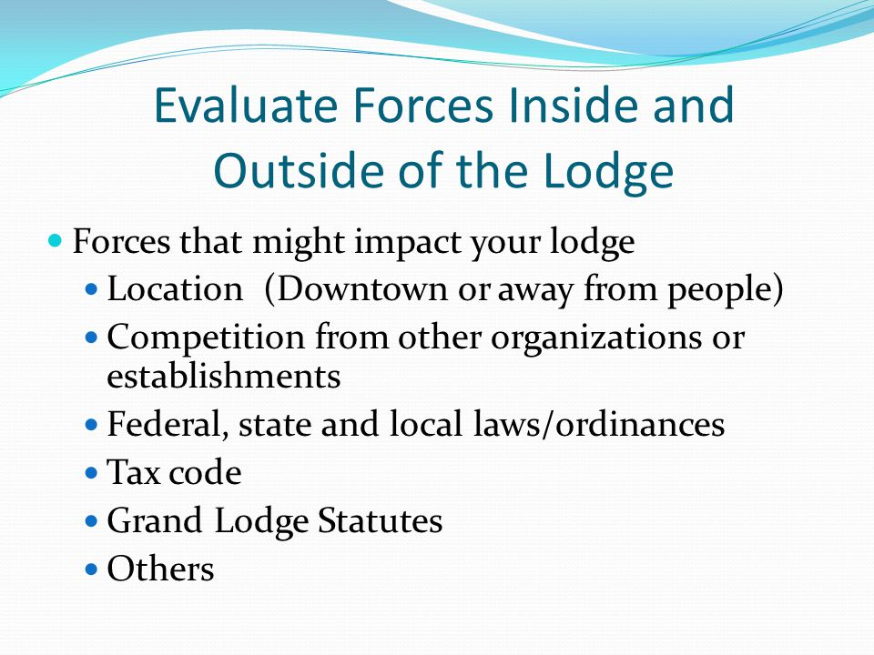 Evaluate Forces Inside and Outside of the Lodge Forces that might impact your lodge Location (Downtown or away from people) Competition from other organizations or establishments Federal, state and local laws/ordinances Tax code Grand Lodge Statutes Others