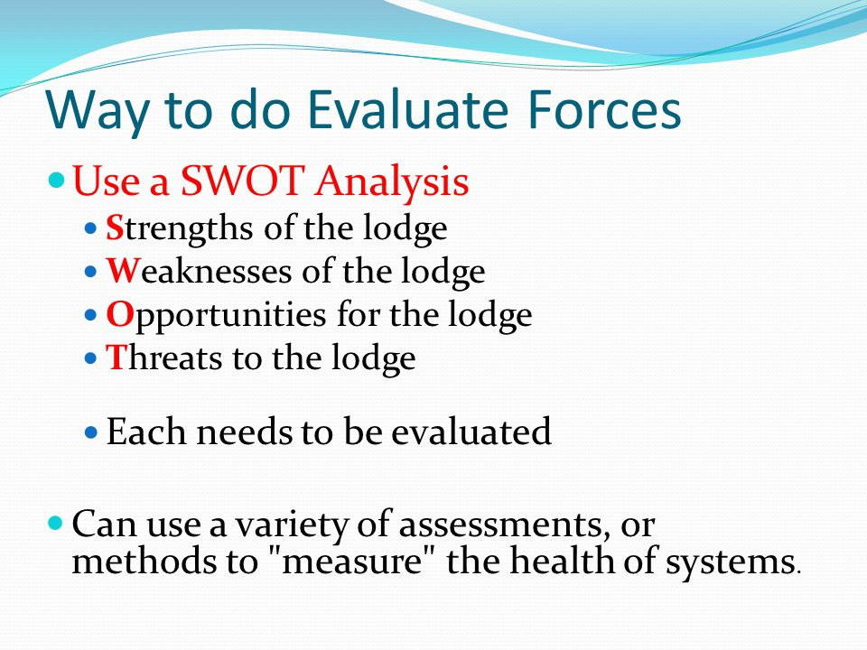 Way to do Evaluate Forces Use a SWOT Analysis Strengths of the lodge Weaknesses of the lodge Opportunities for the lodge Threats to the lodge Each needs to be evaluated Can use a variety of assessments, or methods to measure the health of systems.