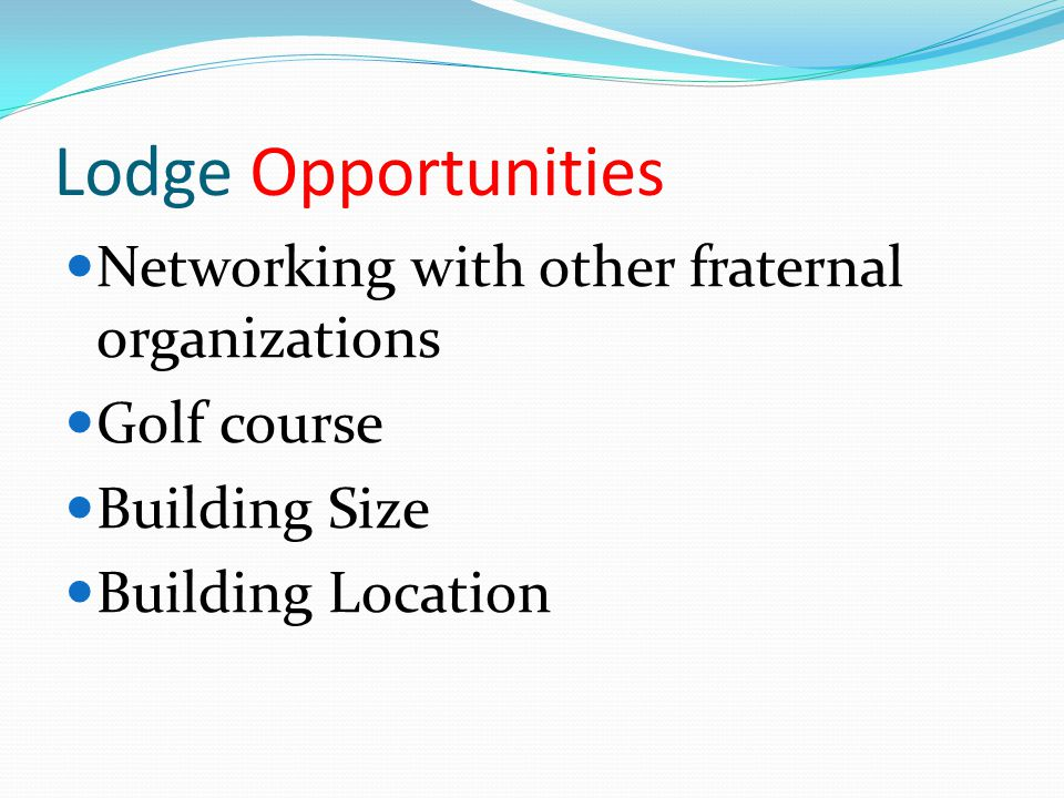 Lodge Opportunities Networking with other fraternal organizations Golf course Building Size Building Location