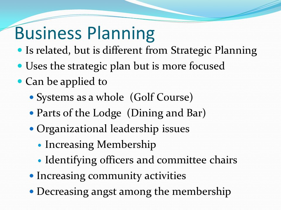Business Planning Is related, but is different from Strategic Planning Uses the strategic plan but is more focused Can be applied to Systems as a whole (Golf Course) Parts of the Lodge (Dining and Bar) Organizational leadership issues Increasing Membership Identifying officers and committee chairs Increasing community activities Decreasing angst among the membership