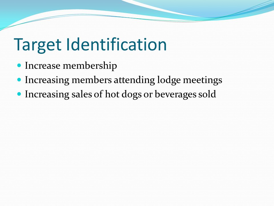 Target Identification Increase membership Increasing members attending lodge meetings Increasing sales of hot dogs or beverages sold
