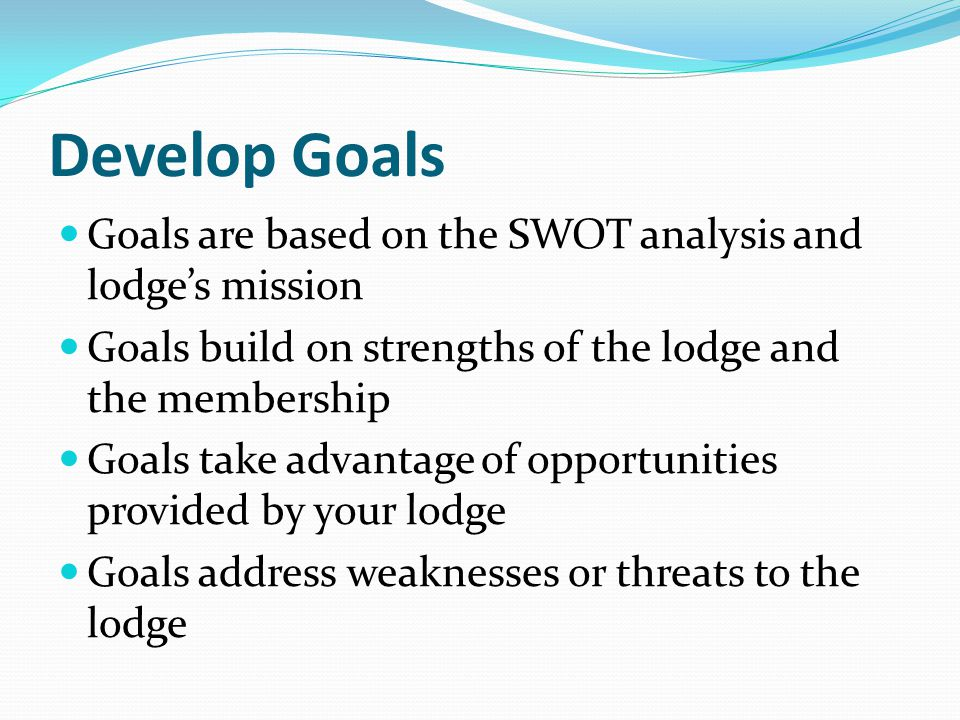 Develop Goals Goals are based on the SWOT analysis and lodge's mission Goals build on strengths of the lodge and the membership Goals take advantage of opportunities provided by your lodge Goals address weaknesses or threats to the lodge