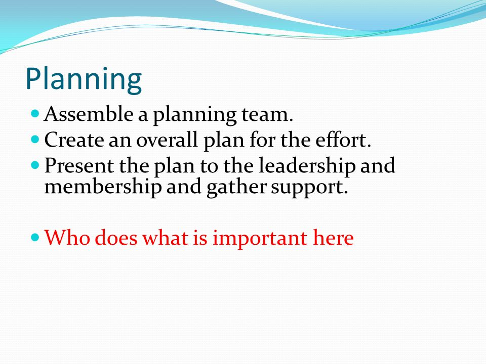 Planning Assemble a planning team. Create an overall plan for the effort.