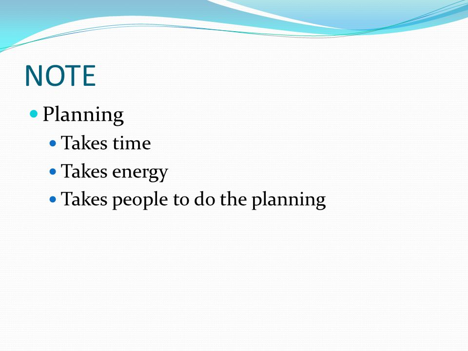 NOTE Planning Takes time Takes energy Takes people to do the planning