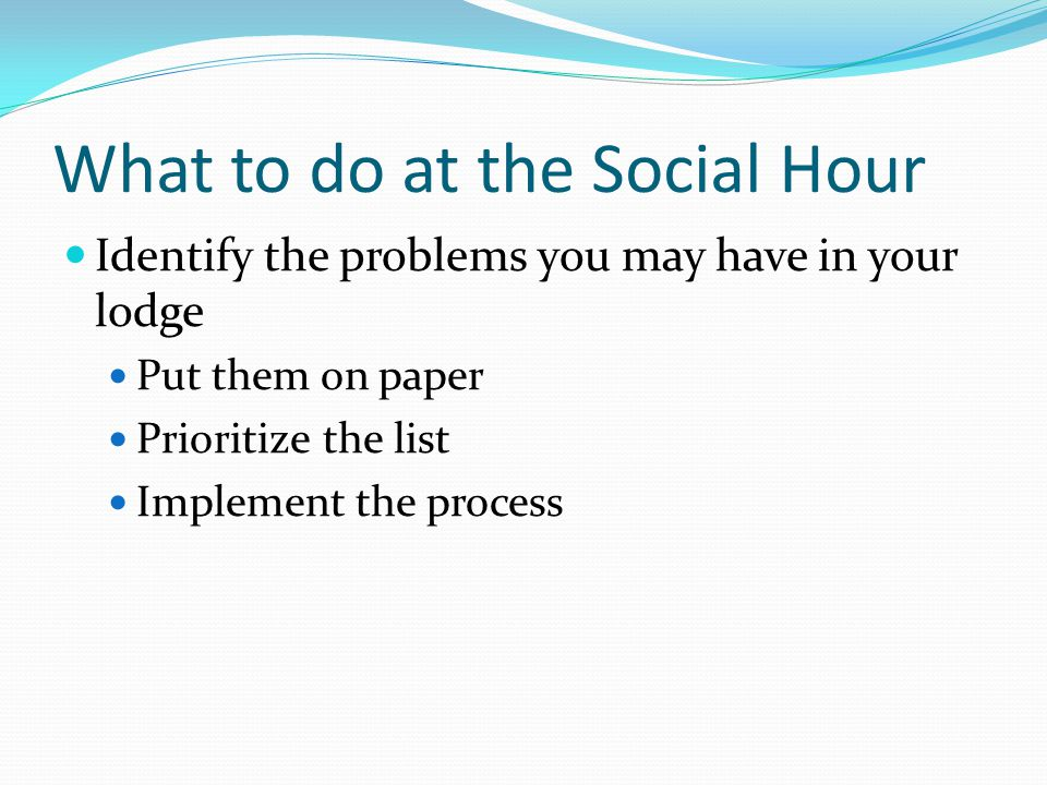 What to do at the Social Hour Identify the problems you may have in your lodge Put them on paper Prioritize the list Implement the process